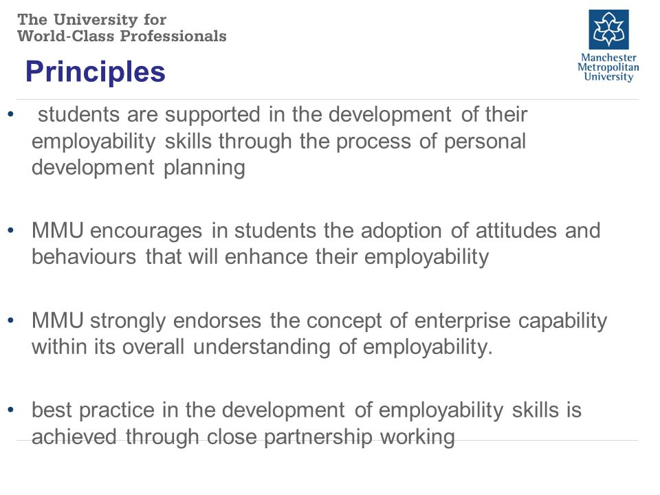 Principles students are supported in the development of their employability skills through the process of personal development planning MMU encourages in students the adoption of attitudes and behaviours that will enhance their employability MMU strongly endorses the concept of enterprise capability within its overall understanding of employability.