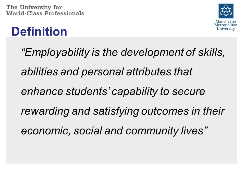 Definition Employability is the development of skills, abilities and personal attributes that enhance students' capability to secure rewarding and satisfying outcomes in their economic, social and community lives