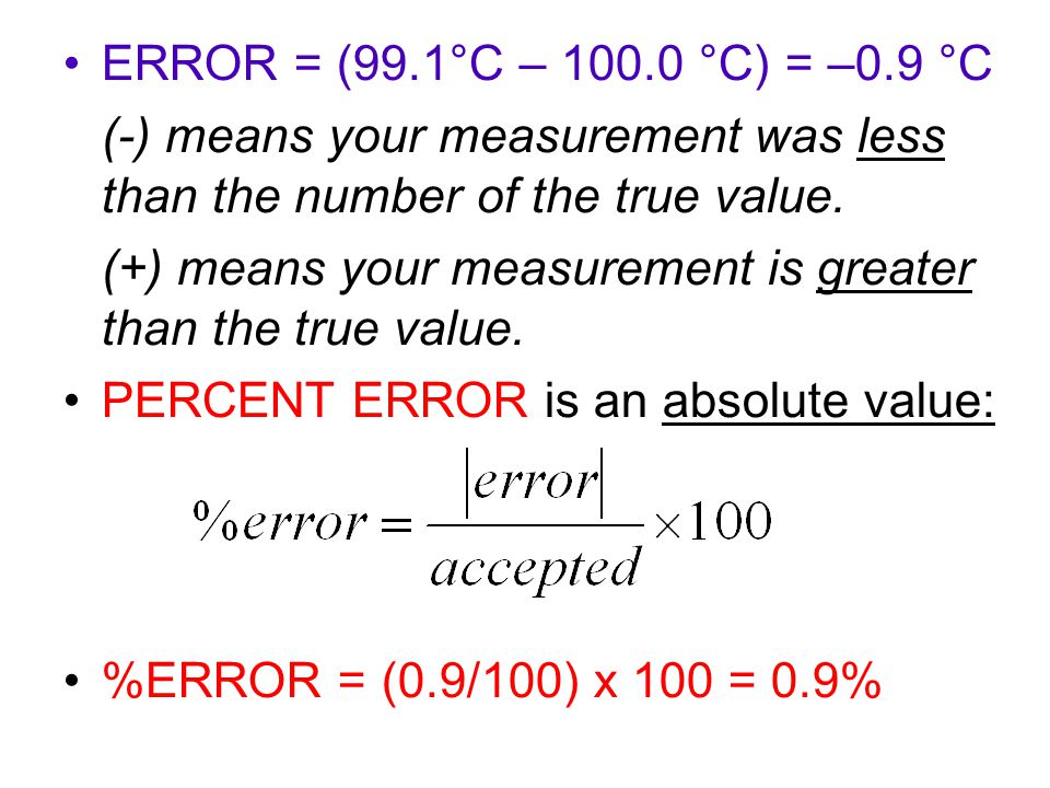 ERROR = (99.1°C – °C) = –0.9 °C (-) means your measurement was less than the number of the true value.
