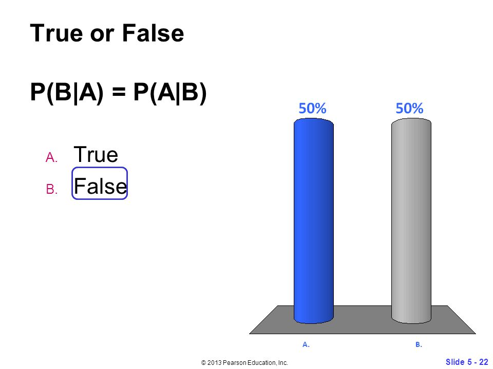 True or False P(B|A) = P(A|B) A. True B. False Slide © 2013 Pearson Education, Inc.