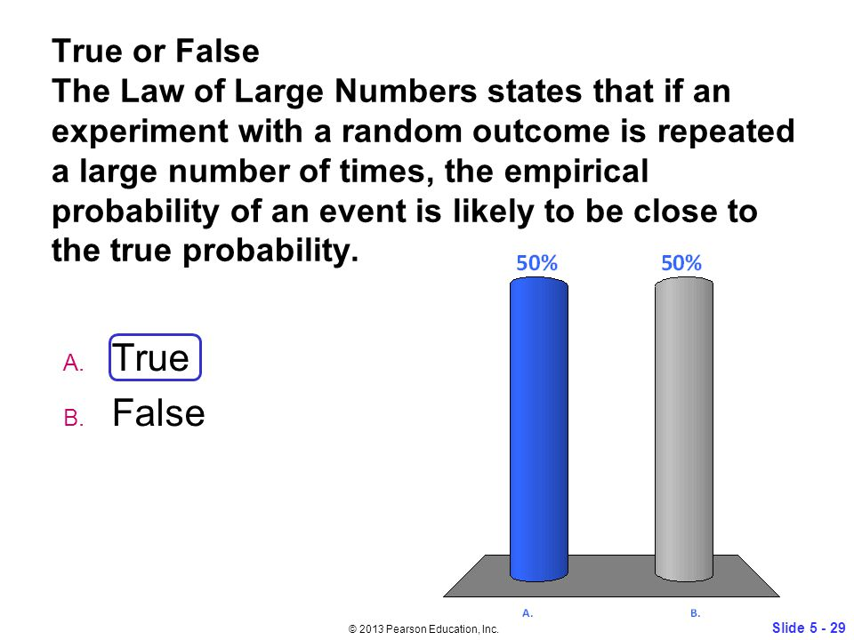 True or False The Law of Large Numbers states that if an experiment with a random outcome is repeated a large number of times, the empirical probability of an event is likely to be close to the true probability.