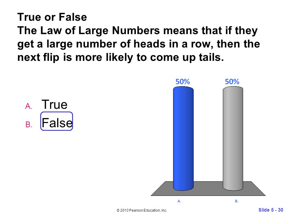 True or False The Law of Large Numbers means that if they get a large number of heads in a row, then the next flip is more likely to come up tails.