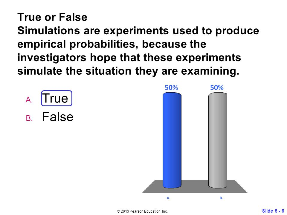 True or False Simulations are experiments used to produce empirical probabilities, because the investigators hope that these experiments simulate the situation they are examining.