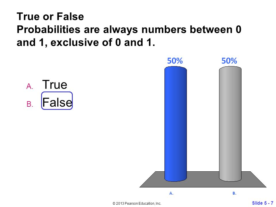 True or False Probabilities are always numbers between 0 and 1, exclusive of 0 and 1.