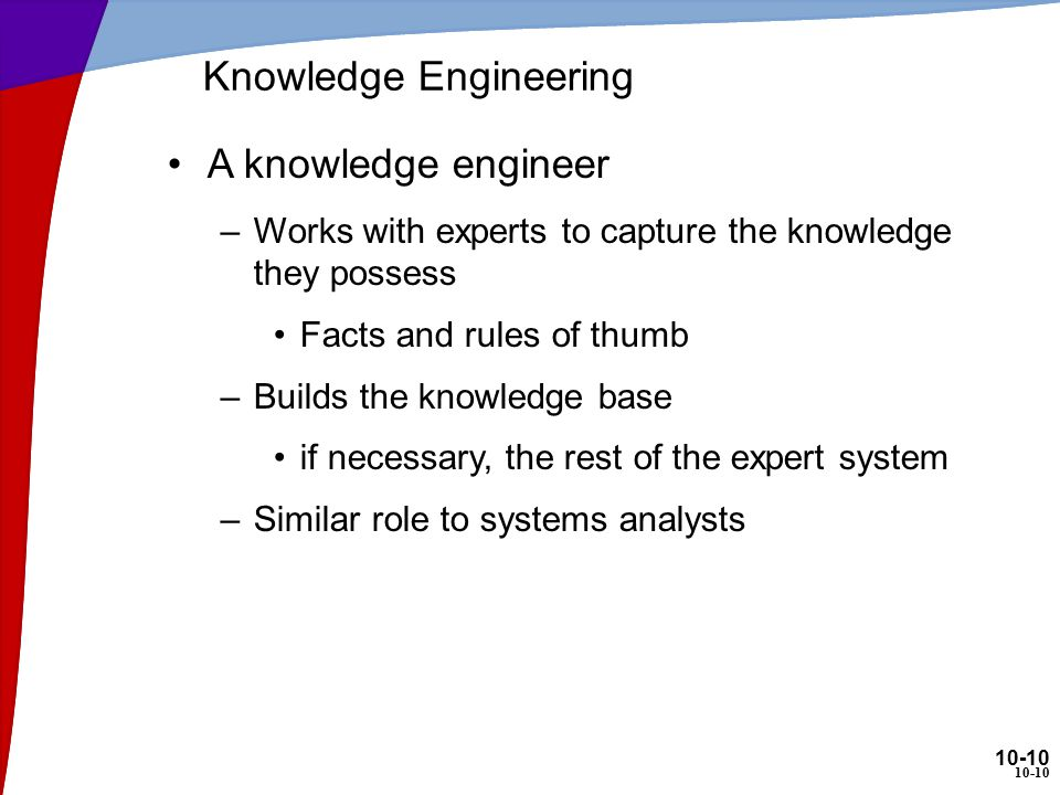 10-10 Knowledge Engineering A knowledge engineer –Works with experts to capture the knowledge they possess Facts and rules of thumb –Builds the knowledge base if necessary, the rest of the expert system –Similar role to systems analysts 10-10