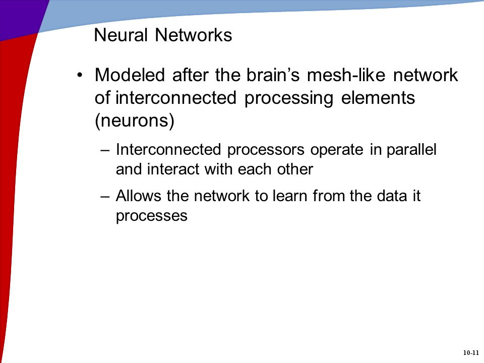 10-11 Neural Networks Modeled after the brain's mesh-like network of interconnected processing elements (neurons) –Interconnected processors operate in parallel and interact with each other –Allows the network to learn from the data it processes