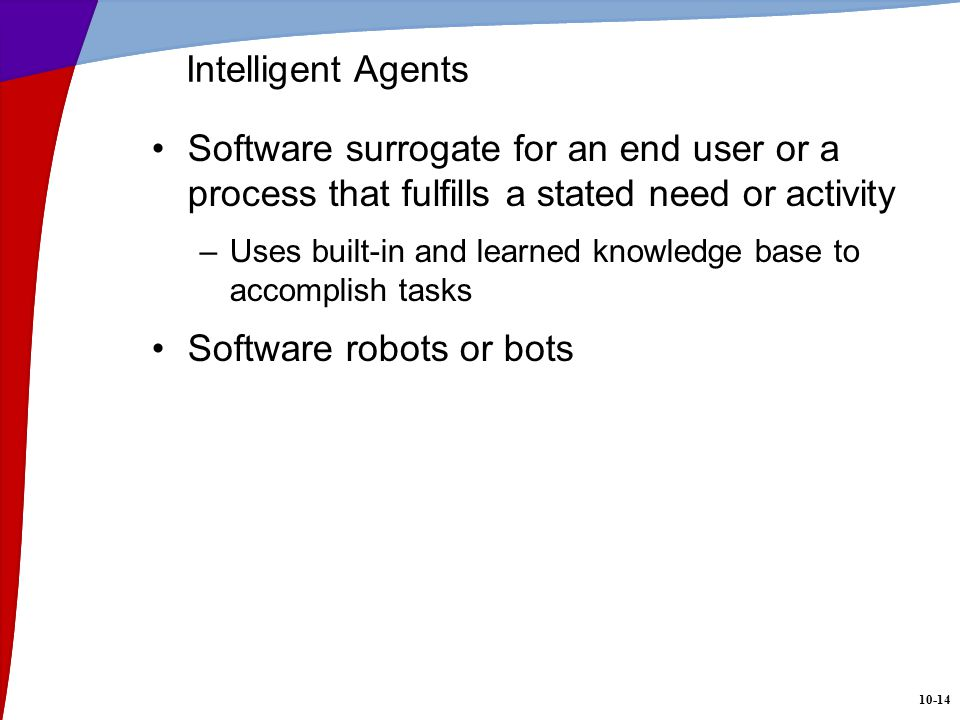 10-14 Intelligent Agents Software surrogate for an end user or a process that fulfills a stated need or activity –Uses built-in and learned knowledge base to accomplish tasks Software robots or bots