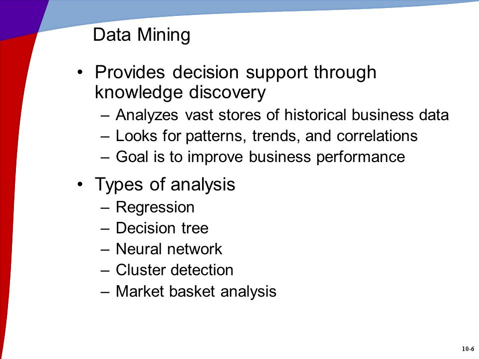 10-6 Data Mining Provides decision support through knowledge discovery –Analyzes vast stores of historical business data –Looks for patterns, trends, and correlations –Goal is to improve business performance Types of analysis –Regression –Decision tree –Neural network –Cluster detection –Market basket analysis