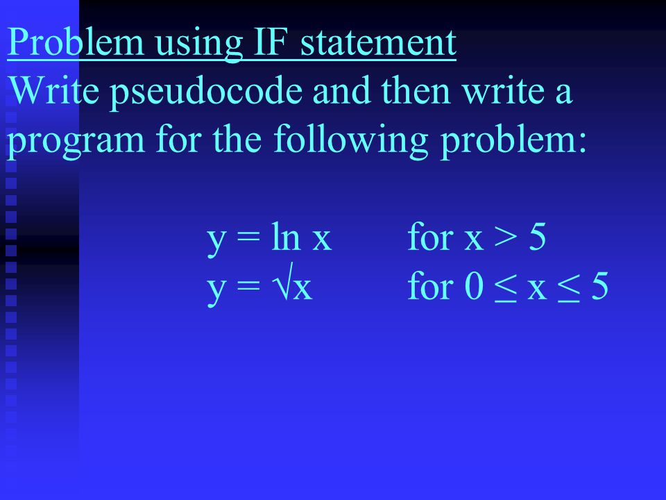 Problem using IF statement Write pseudocode and then write a program for the following problem: y = ln xfor x > 5 y = √x for 0 ≤ x ≤ 5
