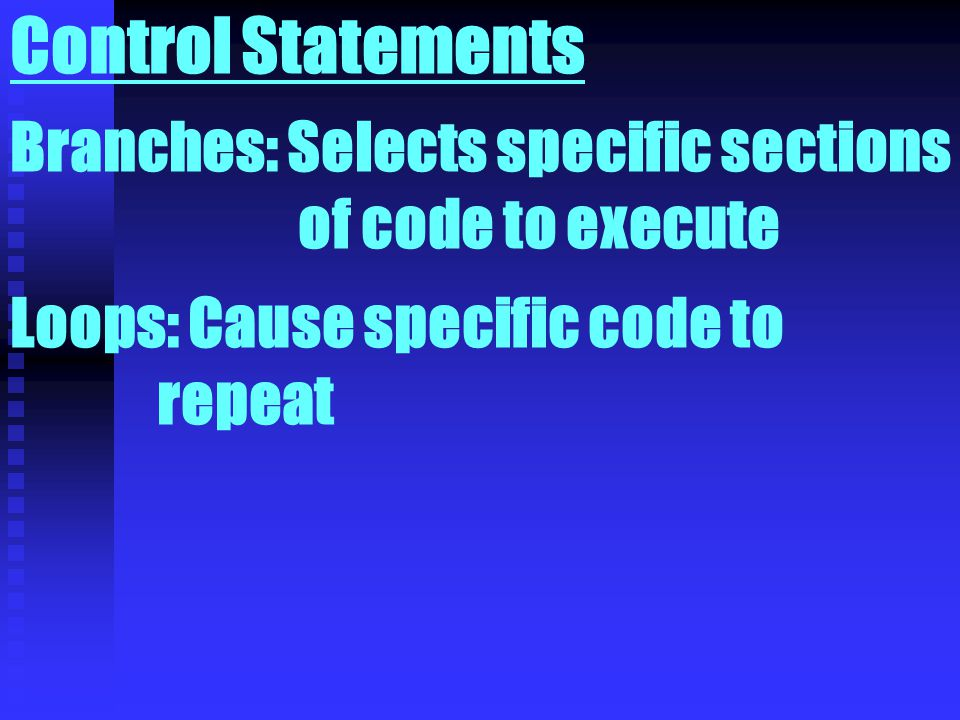 Control Statements Branches: Selects specific sections of code to execute Loops: Cause specific code to repeat