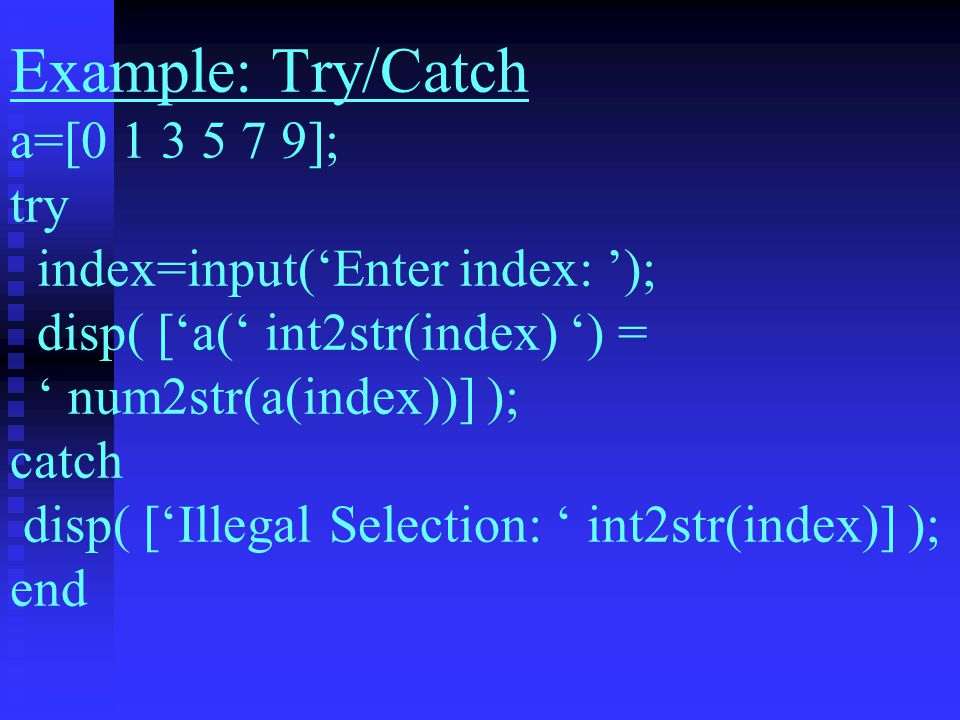 Example: Try/Catch a=[ ]; try index=input('Enter index: '); disp( ['a(' int2str(index) ') = ' num2str(a(index))] ); catch disp( ['Illegal Selection: ' int2str(index)] ); end
