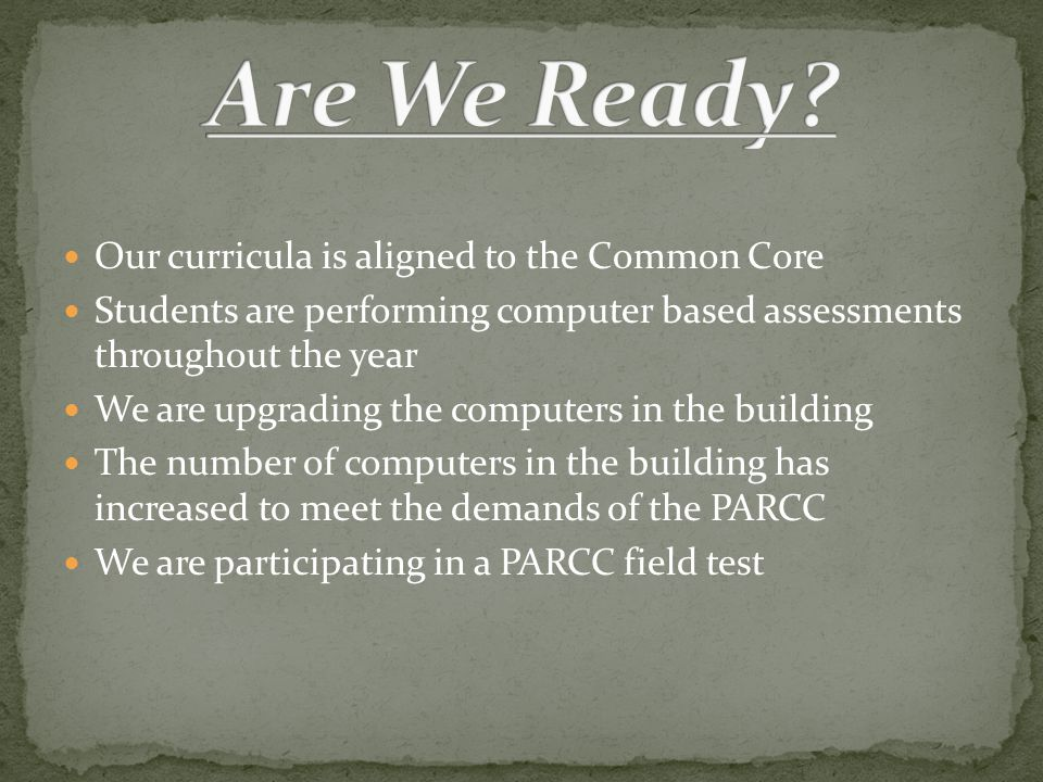 Our curricula is aligned to the Common Core Students are performing computer based assessments throughout the year We are upgrading the computers in the building The number of computers in the building has increased to meet the demands of the PARCC We are participating in a PARCC field test