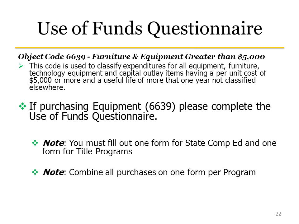 Use of Funds Questionnaire Object Code Furniture & Equipment Greater than $5,000  This code is used to classify expenditures for all equipment, furniture, technology equipment and capital outlay items having a per unit cost of $5,000 or more and a useful life of more that one year not classified elsewhere.