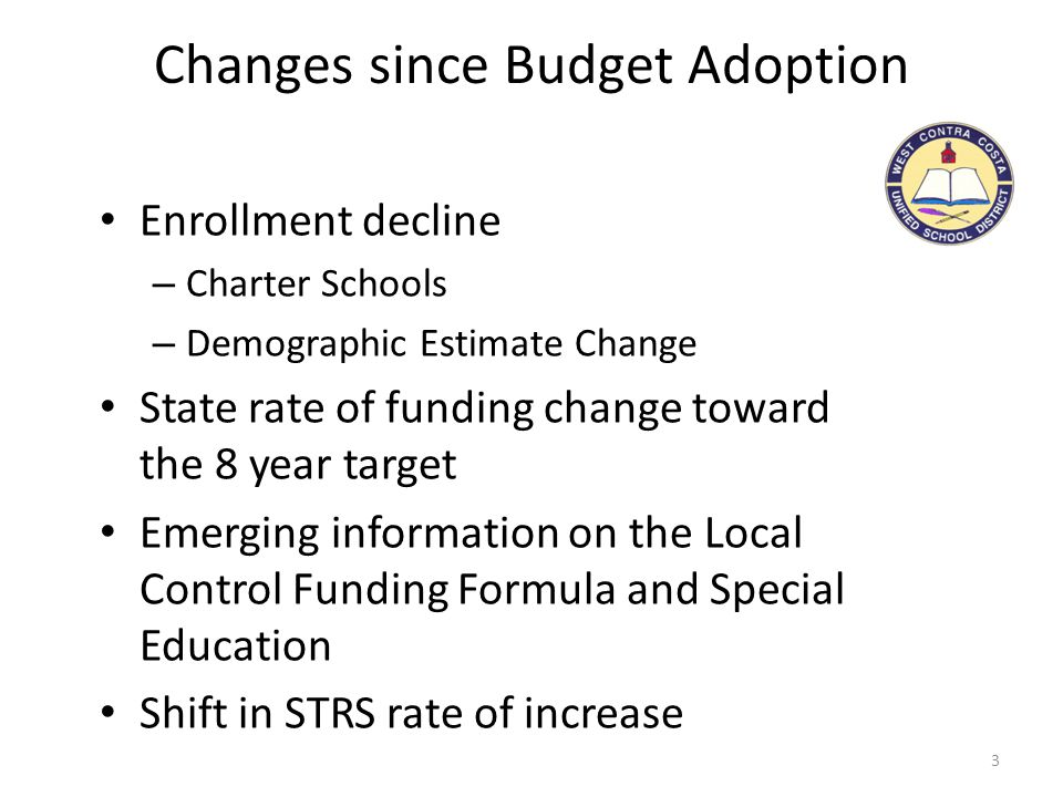 Changes since Budget Adoption 3 Enrollment decline – Charter Schools – Demographic Estimate Change State rate of funding change toward the 8 year target Emerging information on the Local Control Funding Formula and Special Education Shift in STRS rate of increase