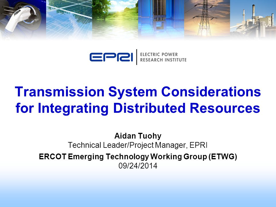 Aidan Tuohy Technical Leader/Project Manager, EPRI ERCOT Emerging Technology Working Group (ETWG) 09/24/2014 Transmission System Considerations for Integrating Distributed Resources