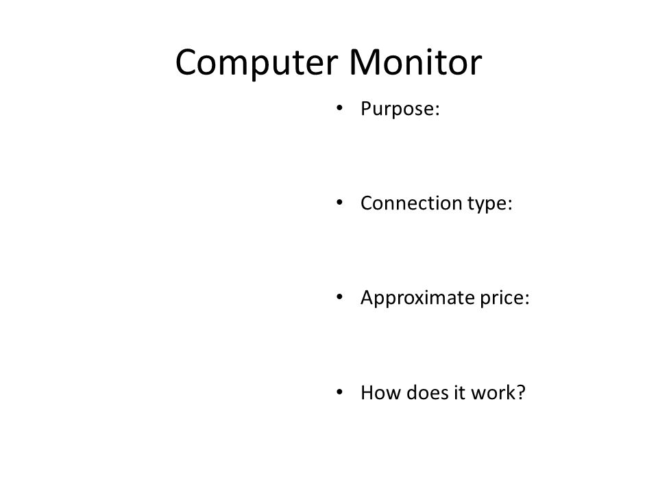 Computer Monitor Purpose: Connection type: Approximate price: How does it work