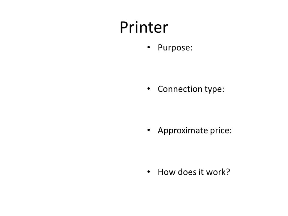 Printer Purpose: Connection type: Approximate price: How does it work