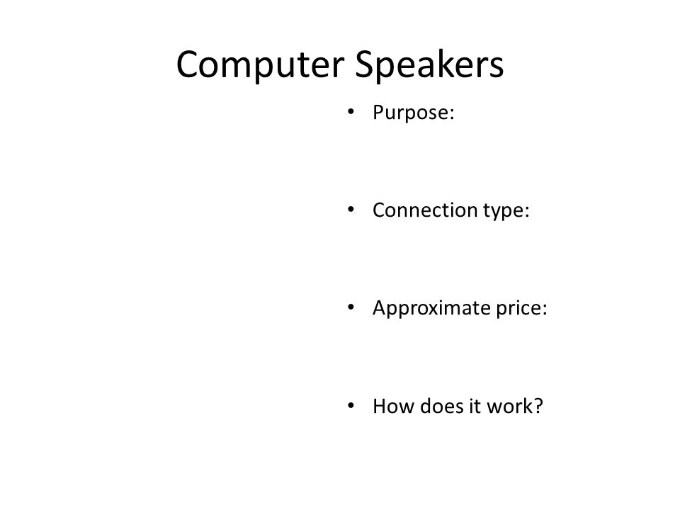 Computer Speakers Purpose: Connection type: Approximate price: How does it work