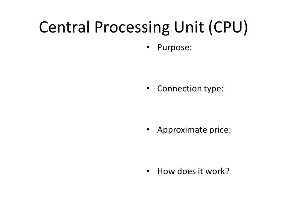 Central Processing Unit (CPU) Purpose: Connection type: Approximate price: How does it work