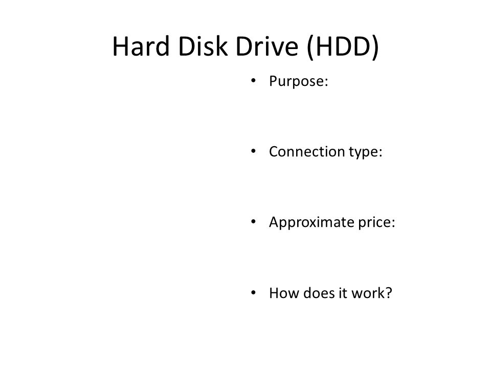 Hard Disk Drive (HDD) Purpose: Connection type: Approximate price: How does it work