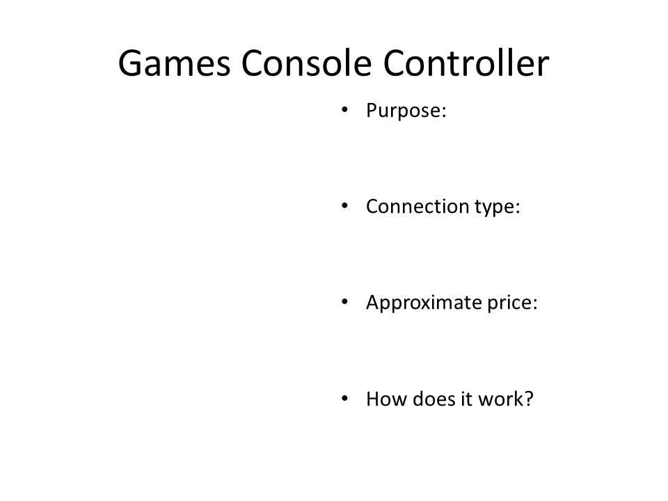 Games Console Controller Purpose: Connection type: Approximate price: How does it work
