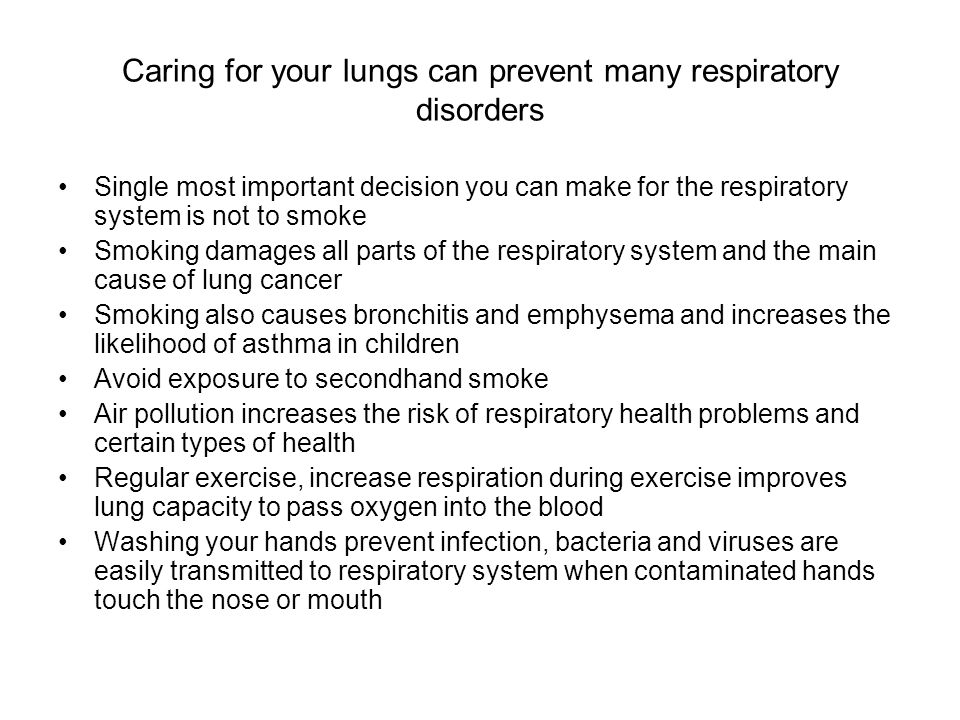 Caring for your lungs can prevent many respiratory disorders Single most important decision you can make for the respiratory system is not to smoke Smoking damages all parts of the respiratory system and the main cause of lung cancer Smoking also causes bronchitis and emphysema and increases the likelihood of asthma in children Avoid exposure to secondhand smoke Air pollution increases the risk of respiratory health problems and certain types of health Regular exercise, increase respiration during exercise improves lung capacity to pass oxygen into the blood Washing your hands prevent infection, bacteria and viruses are easily transmitted to respiratory system when contaminated hands touch the nose or mouth