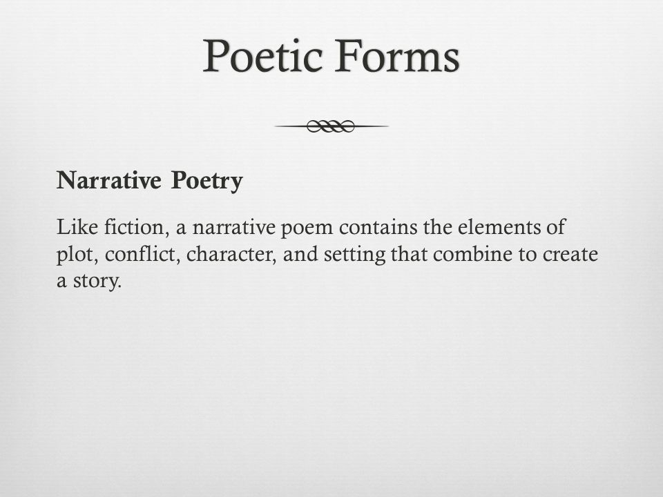 Poetic FormsPoetic Forms Narrative Poetry Like fiction, a narrative poem contains the elements of plot, conflict, character, and setting that combine to create a story.