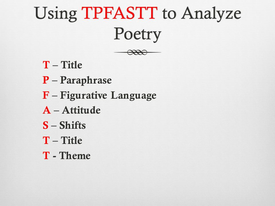 Using TPFASTT to Analyze Poetry T – Title P – Paraphrase F – Figurative Language A – Attitude S – Shifts T – Title T - Theme