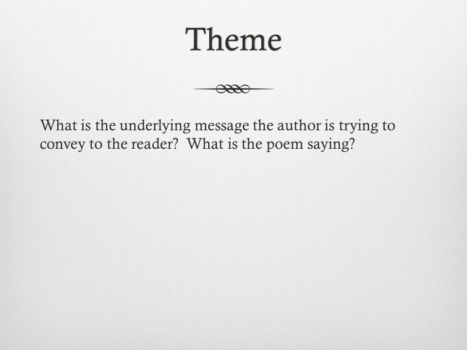Theme What is the underlying message the author is trying to convey to the reader.