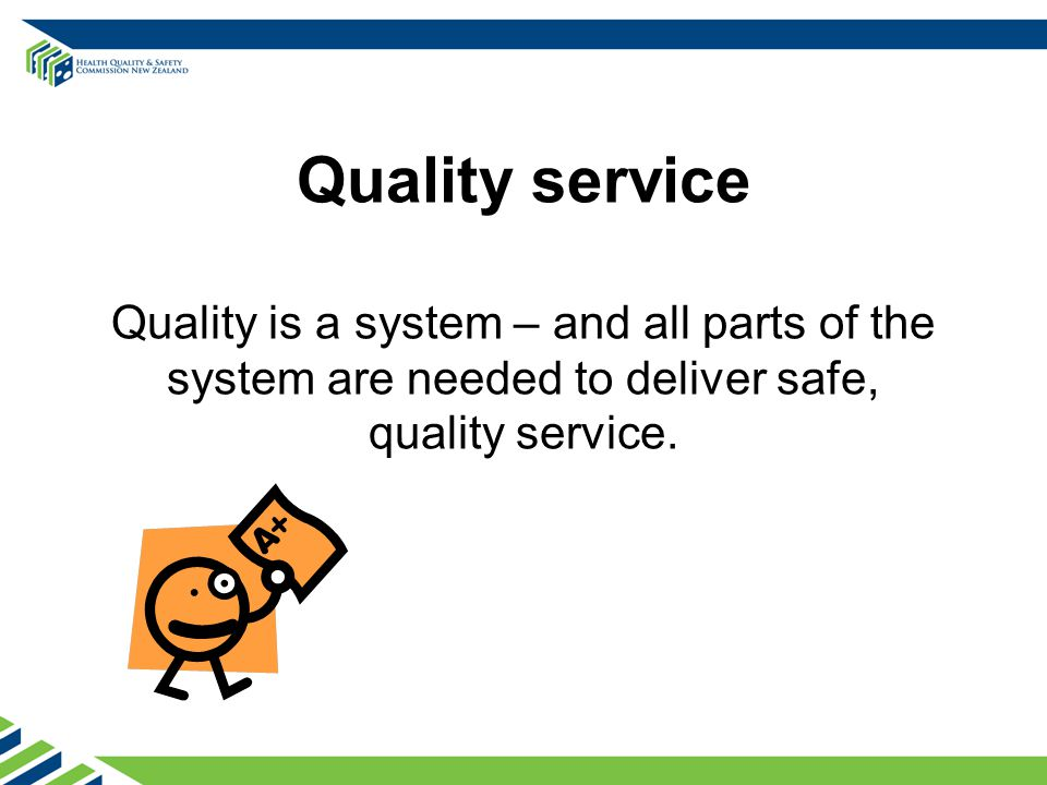 Quality service Quality is a system – and all parts of the system are needed to deliver safe, quality service.