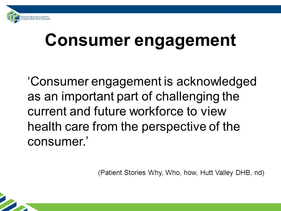 Consumer engagement 'Consumer engagement is acknowledged as an important part of challenging the current and future workforce to view health care from the perspective of the consumer.' (Patient Stories Why, Who, how, Hutt Valley DHB, nd)
