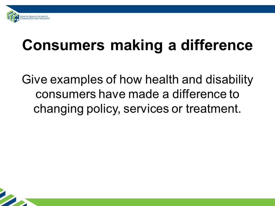 Consumers making a difference Give examples of how health and disability consumers have made a difference to changing policy, services or treatment.