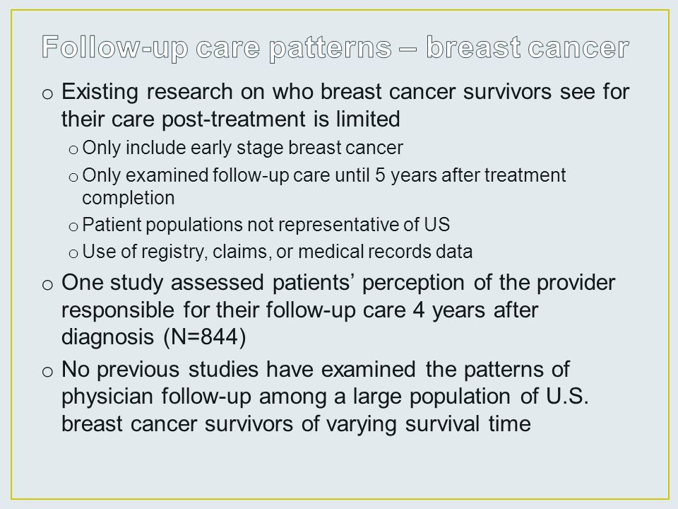 o Existing research on who breast cancer survivors see for their care post-treatment is limited o Only include early stage breast cancer o Only examined follow-up care until 5 years after treatment completion o Patient populations not representative of US o Use of registry, claims, or medical records data o One study assessed patients' perception of the provider responsible for their follow-up care 4 years after diagnosis (N=844) o No previous studies have examined the patterns of physician follow-up among a large population of U.S.