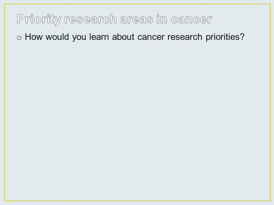 o How would you learn about cancer research priorities