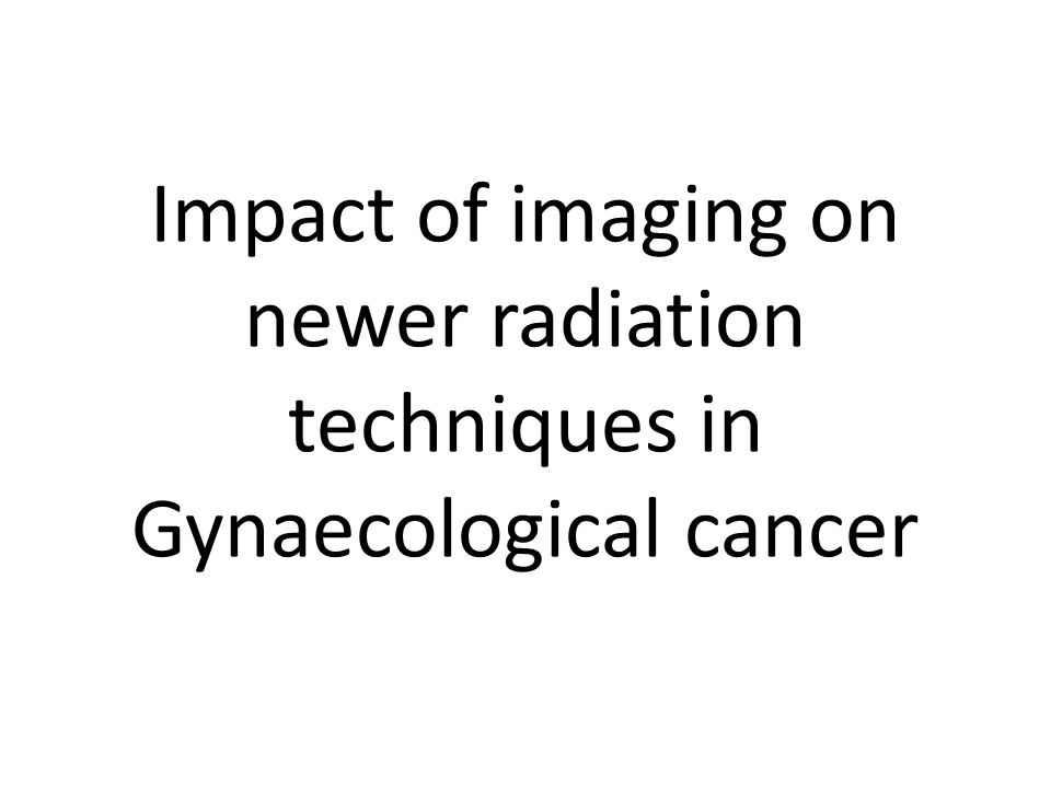 Impact of imaging on newer radiation techniques in Gynaecological cancer