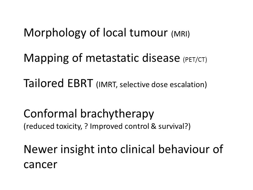 Morphology of local tumour (MRI) Mapping of metastatic disease (PET/CT) Tailored EBRT (IMRT, selective dose escalation) Conformal brachytherapy (reduced toxicity, .