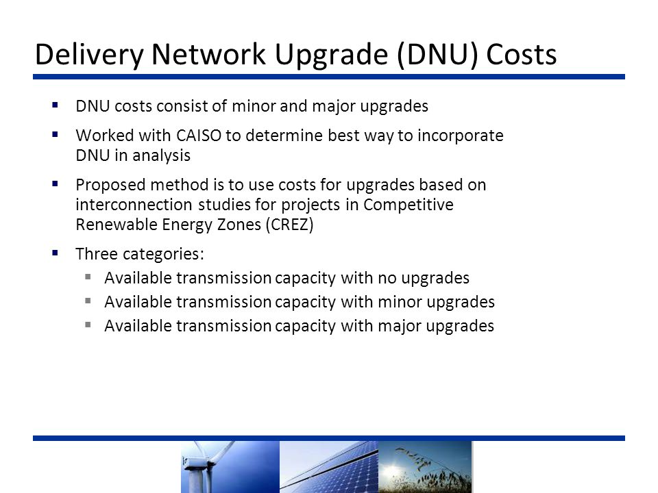  DNU costs consist of minor and major upgrades  Worked with CAISO to determine best way to incorporate DNU in analysis  Proposed method is to use costs for upgrades based on interconnection studies for projects in Competitive Renewable Energy Zones (CREZ)  Three categories:  Available transmission capacity with no upgrades  Available transmission capacity with minor upgrades  Available transmission capacity with major upgrades Delivery Network Upgrade (DNU) Costs