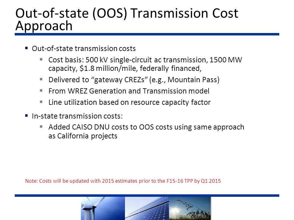  Out-of-state transmission costs  Cost basis: 500 kV single-circuit ac transmission, 1500 MW capacity, $1.8 million/mile, federally financed,  Delivered to gateway CREZs (e.g., Mountain Pass)  From WREZ Generation and Transmission model  Line utilization based on resource capacity factor  In-state transmission costs:  Added CAISO DNU costs to OOS costs using same approach as California projects Out-of-state (OOS) Transmission Cost Approach Note: Costs will be updated with 2015 estimates prior to the F15-16 TPP by Q1 2015
