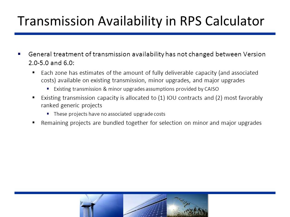 Transmission Availability in RPS Calculator  General treatment of transmission availability has not changed between Version and 6.0:  Each zone has estimates of the amount of fully deliverable capacity (and associated costs) available on existing transmission, minor upgrades, and major upgrades  Existing transmission & minor upgrades assumptions provided by CAISO  Existing transmission capacity is allocated to (1) IOU contracts and (2) most favorably ranked generic projects  These projects have no associated upgrade costs  Remaining projects are bundled together for selection on minor and major upgrades