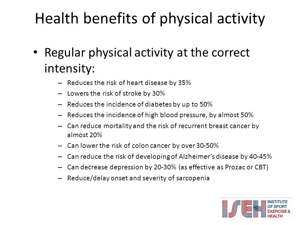 Regular physical activity at the correct intensity: – Reduces the risk of heart disease by 35% – Lowers the risk of stroke by 30% – Reduces the incidence of diabetes by up to 50% – Reduces the incidence of high blood pressure, by almost 50% – Can reduce mortality and the risk of recurrent breast cancer by almost 20% – Can lower the risk of colon cancer by over 30-50% – Can reduce the risk of developing of Alzheimer's disease by 40-45% – Can decrease depression by 20-30% (as effective as Prozac or CBT) – Reduce/delay onset and severity of sarcopenia Health benefits of physical activity