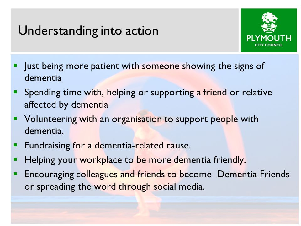 Understanding into action  Just being more patient with someone showing the signs of dementia  Spending time with, helping or supporting a friend or relative affected by dementia  Volunteering with an organisation to support people with dementia.
