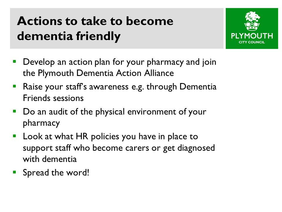 Actions to take to become dementia friendly  Develop an action plan for your pharmacy and join the Plymouth Dementia Action Alliance  Raise your staff's awareness e.g.