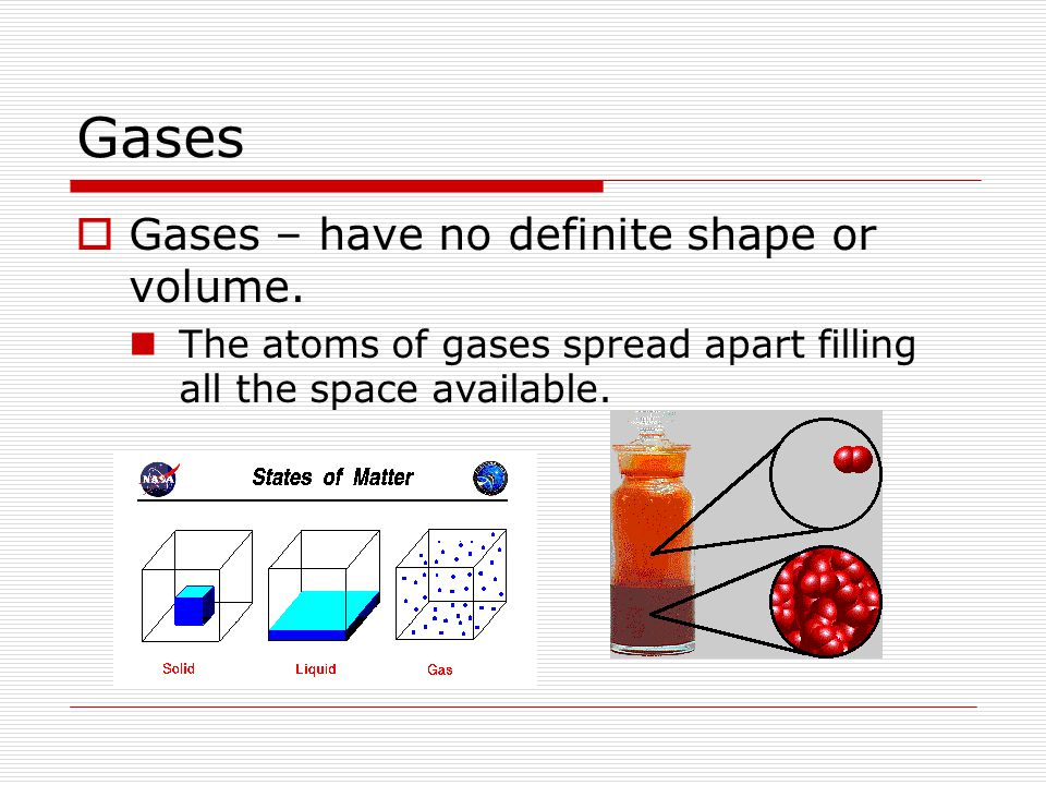 Gases  Gases – have no definite shape or volume.