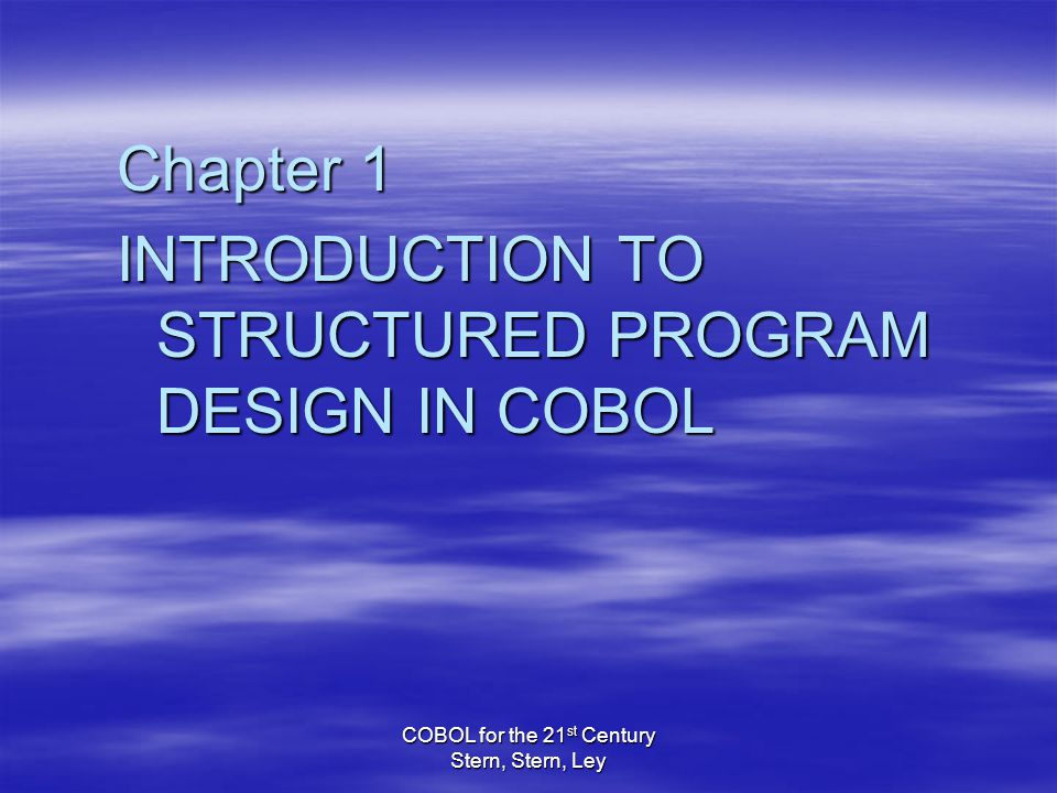 COBOL for the 21 st Century Stern, Stern, Ley Chapter 1 INTRODUCTION TO STRUCTURED PROGRAM DESIGN IN COBOL