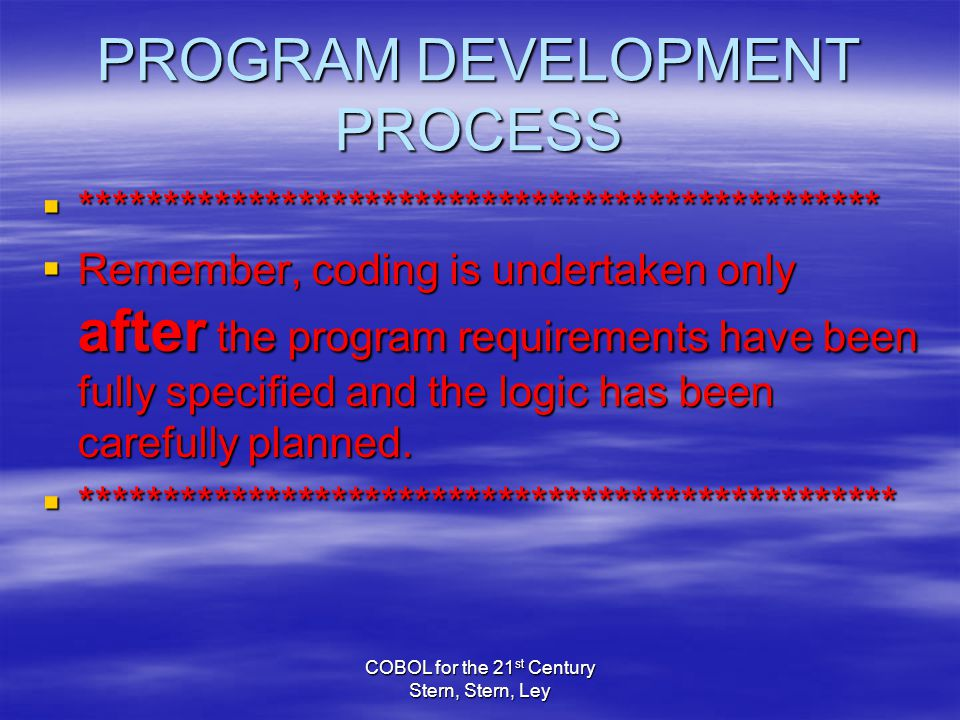 COBOL for the 21 st Century Stern, Stern, Ley PROGRAM DEVELOPMENT PROCESS  ************************************************  Remember, coding is undertaken only after the program requirements have been fully specified and the logic has been carefully planned.