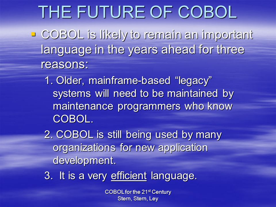 COBOL for the 21 st Century Stern, Stern, Ley THE FUTURE OF COBOL  COBOL is likely to remain an important language in the years ahead for three reasons: 1.