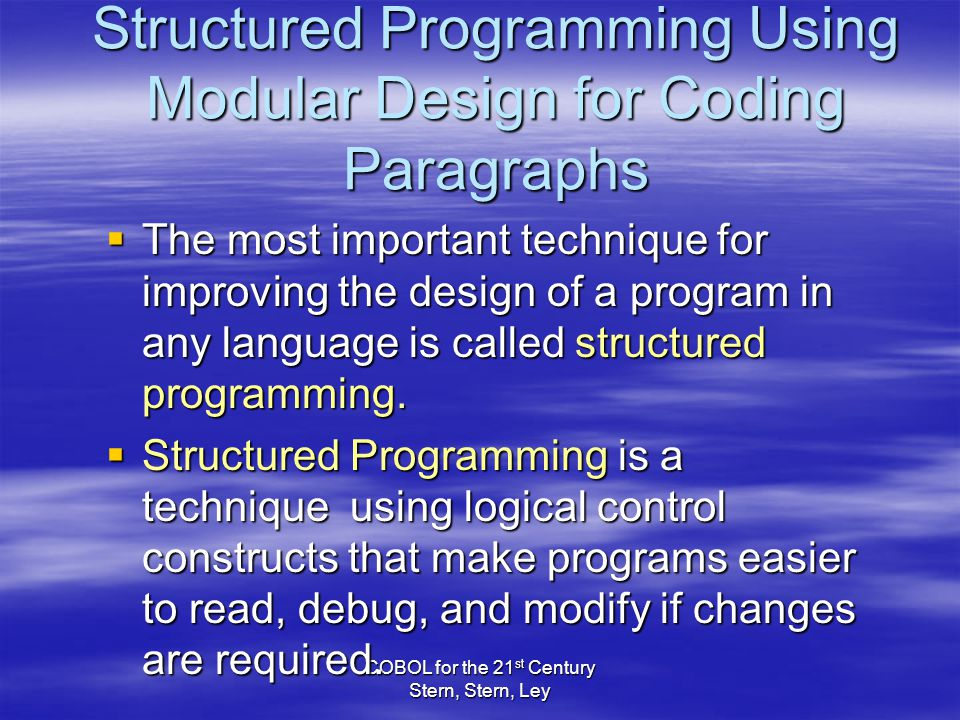 COBOL for the 21 st Century Stern, Stern, Ley Structured Programming Using Modular Design for Coding Paragraphs  The most important technique for improving the design of a program in any language is called structured programming.