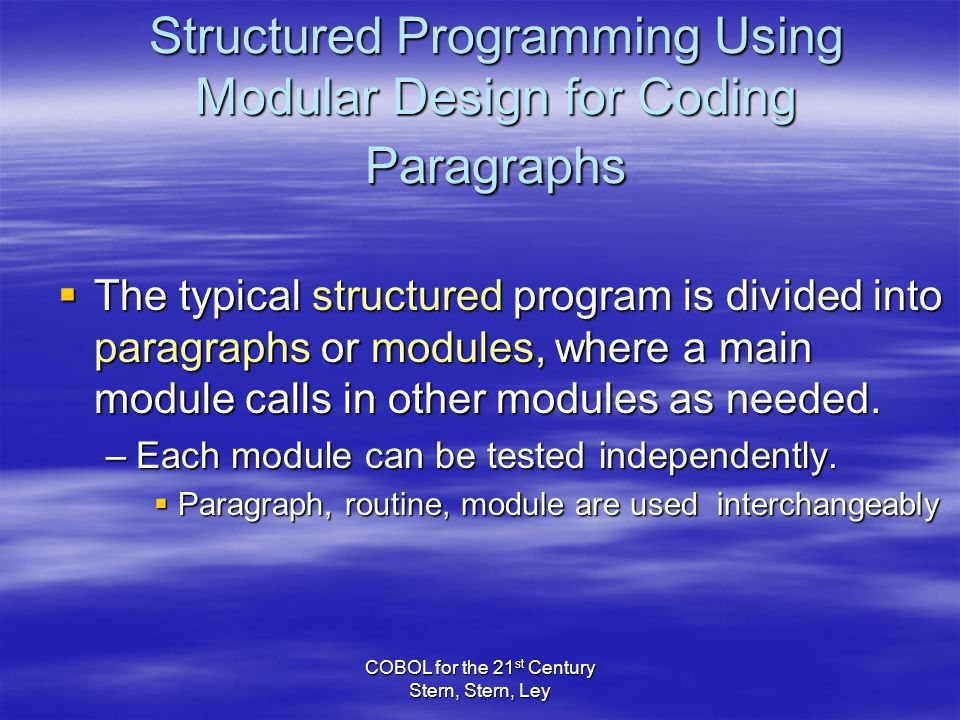 COBOL for the 21 st Century Stern, Stern, Ley Structured Programming Using Modular Design for Coding Paragraphs  The typical structured program is divided into paragraphs or modules, where a main module calls in other modules as needed.
