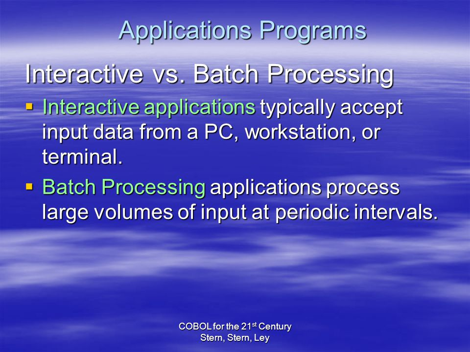 COBOL for the 21 st Century Stern, Stern, Ley Applications Programs Interactive vs.