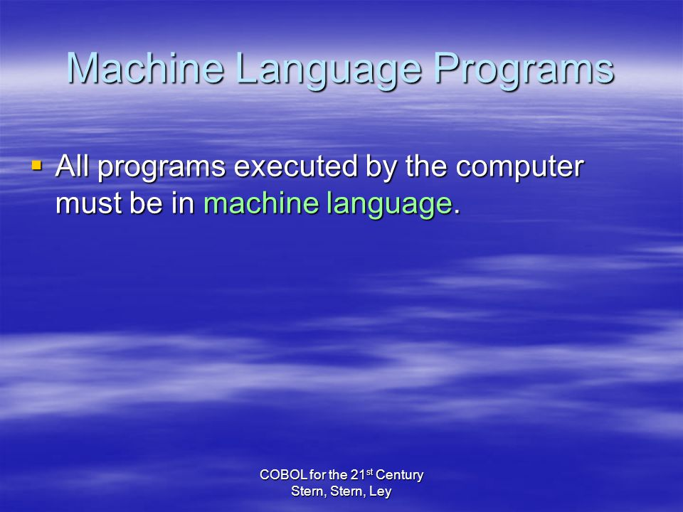 COBOL for the 21 st Century Stern, Stern, Ley  All programs executed by the computer must be in machine language.